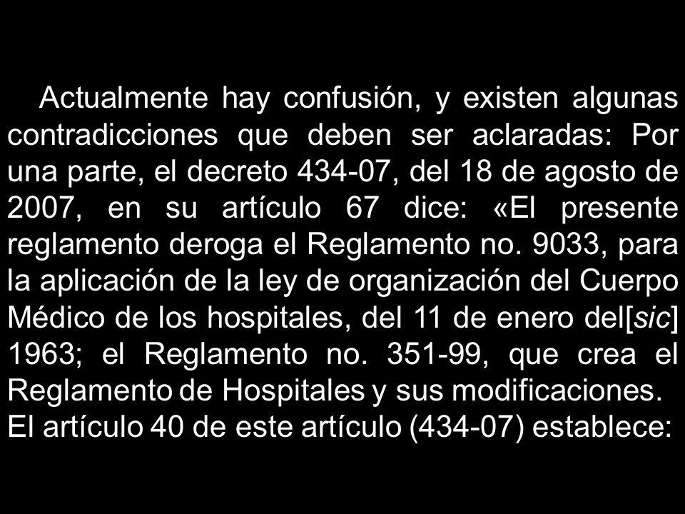 Actualmente hay confusión, y existen algunas contradicciones que deben ser aclaradas: Por una parte, el decreto 434-07, del 18 de agosto de 2007, en su artículo 67 dice: «El presente reglamento deroga el Reglamento no. 9033, para la aplicación de la ley de organización del Cuerpo Médico de los hospitales, del 11 de enero del[sic] 1963; el Reglamento no. 351-99, que crea el Reglamento de Hospitales y sus modificaciones.
